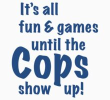It's All Fun And Games Until The Cops Show Up by BrightDesign