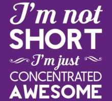 I'm Not Short, I'm Just Concentrated Awesome by wondrous