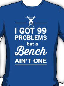 I Got 99 Problems But a Bench Ain't One T-Shirt