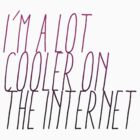 I'm A Lot Cooler on the Internet 2 by tinaodarby