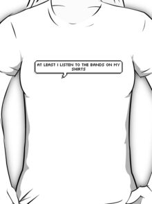 """""""at least i listen to the bands on my shirts"""" T-Shirt"""