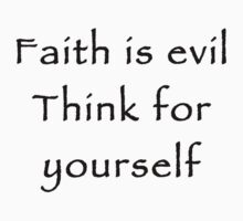 Faith is evil. Think for yourself. by nontheist