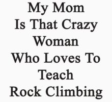 My Mom Is That Crazy Woman Who Loves To Teach Rock Climbing  by supernova23