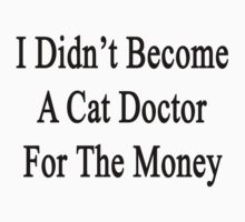 I Didn't Become A Cat Doctor For The Money  by supernova23