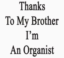 Thanks To My Brother I'm An Organist  by supernova23