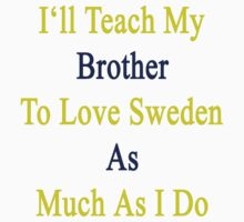 I'll Teach My Brother To Love Sweden As Much As I Do  by supernova23