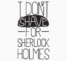 I Don't Shave For Sherlock Holmes by brownpeanuts