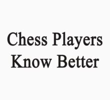 Chess Players Know Better  by supernova23