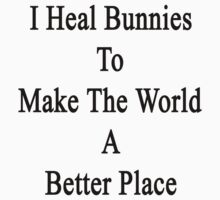I Heal Bunnies To Make The World A Better Place  by supernova23