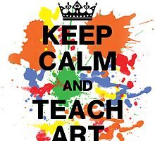 Keep Calm & Teach Art by anabellstar