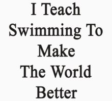 I Teach Swimming To Make The World Better  by supernova23