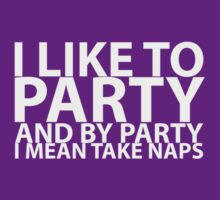 I LIKE TO PARTY AND BY PARTY I MEAN TAKE NAPS by teezie