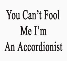 You Can't Fool Me I'm An Accordionist  by supernova23