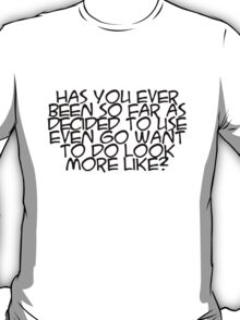 Has you ever been so far as decided to use even go want to do look more like? T-Shirt