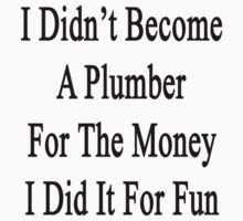 I Didn't Become A Plumber For The Money I Did It For Fun  by supernova23