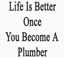Life Is Better Once You Become A Plumber  by supernova23
