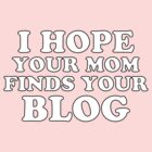I hope your mom finds your blog (US English version) by UberPBnJ