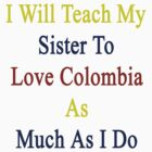 I Will Teach My Sister To Love Colombia As Much As I Do  by supernova23