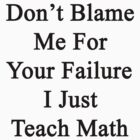 Don't Blame Me For Your Failure I Just Teach Math  by supernova23