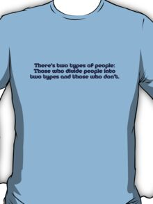 There's two types of people, those who divide people into two types and those who don't T-Shirt