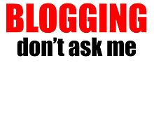 If It's Not About Blogging Don't Ask Me by kwg2200