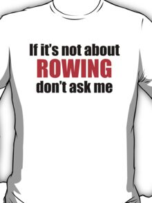 If It's Not About Rowing Don't Ask Me T-Shirt