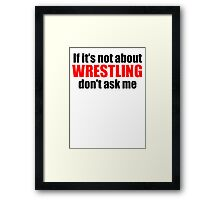 If It's Not About Wrestling Don't Ask Me Framed Print