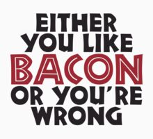 Either you like bacon, or your wrong by e2productions