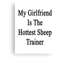 My Girlfriend Is The Hottest Sheep Trainer  Canvas Print