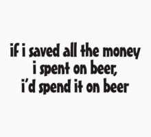 if i saved all the money I spent on beer, I'd spend it on beer. Kids Clothes