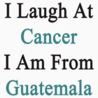 I Laugh At Cancer I Am From Guatemala  by supernova23