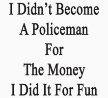I Didn't Become A Policeman For The Money I Did It For Fun by supernova23