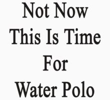 Not Now This Is Time For Water Polo  by supernova23