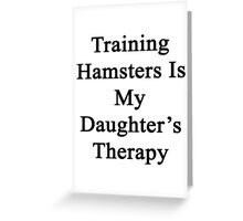 Training Hamsters Is My Daughter's Therapy  Greeting Card