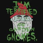 I'm terrified of garden gnomes v2 by ChrisButler