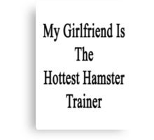 My Girlfriend Is The Hottest Hamster Trainer  Canvas Print