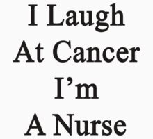 I Laugh At Cancer I'm A Nurse  by supernova23