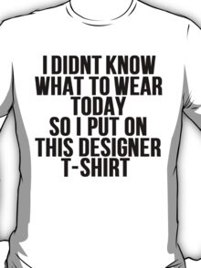 i didnt know what to wear today, so i put on this designer t-shirt, funny T-Shirt