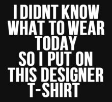 Didnt Know What To Wear Today Designer Tshirt by mralan