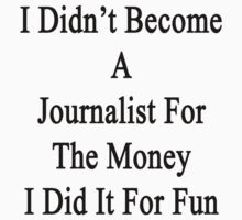 I Didn't Become A Journalist For The Money I Did It For Fun  by supernova23