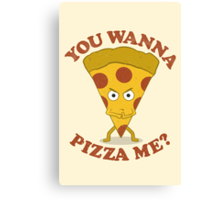 You Wanna Pizza Me? Canvas Print