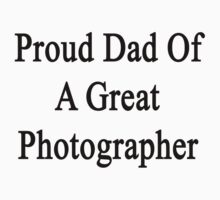 Proud Dad Of A Great Photographer  by supernova23