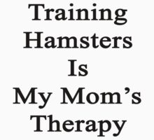 Training Hamsters Is My Mom's Therapy  by supernova23