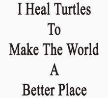 I Heal Turtles To Make The World A Better Place  by supernova23