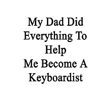My Dad Did Everything To Help Me Become A Keyboardist  Photographic Print