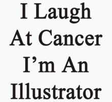I Laugh At Cancer I'm An Illustrator  by supernova23