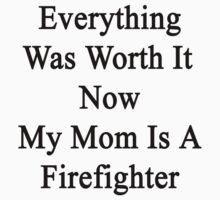 Everything Was Worth It Now My Mom Is A Firefighter  by supernova23