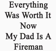 Everything Was Worth It Now My Dad Is A Fireman  by supernova23