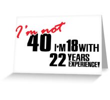I'm not 40. I'm 18 with 22 years experience Greeting Card