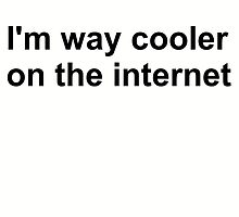 I'm way cooler on the internet by aimeedraper
